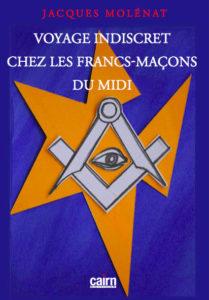 Voyage indiscret chez les francs-maçons du midi. Jacques Molénat. Editions Cairn